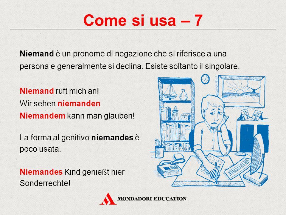 Come si usa – 7 Niemand è un pronome di negazione che si riferisce a una persona e generalmente si declina. Esiste soltanto il singolare.