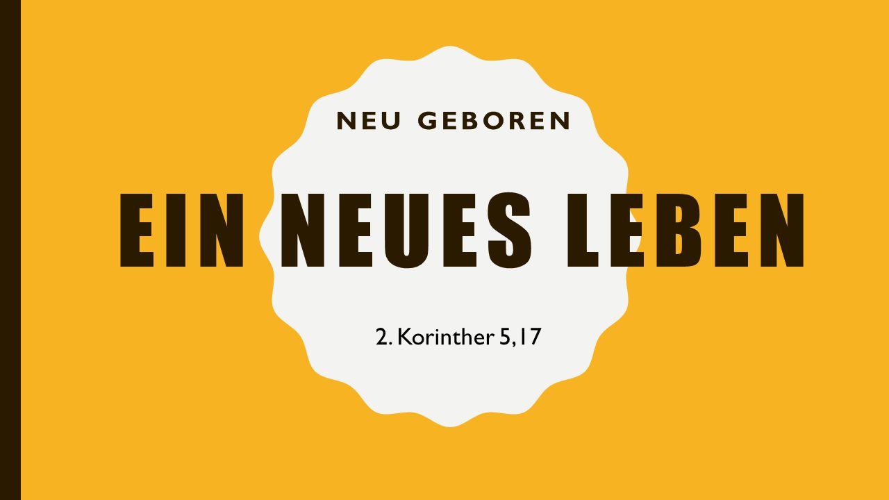 Ein neues leben Neu geboren 2. Korinther 5,17