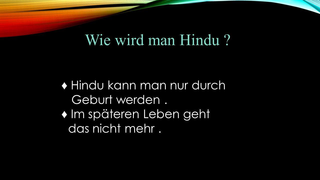 Wie wird man Hindu ♦ Hindu kann man nur durch Geburt werden .