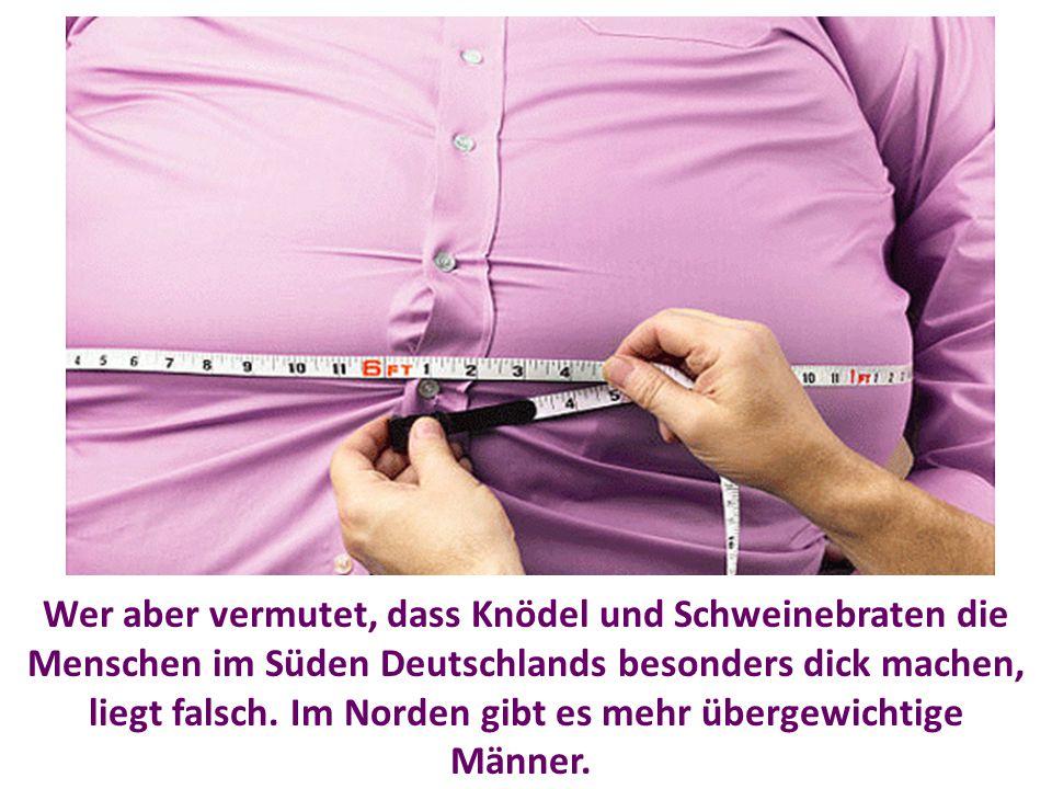 Wer aber vermutet, dass Knödel und Schweinebraten die Menschen im Süden Deutschlands besonders dick machen, liegt falsch.