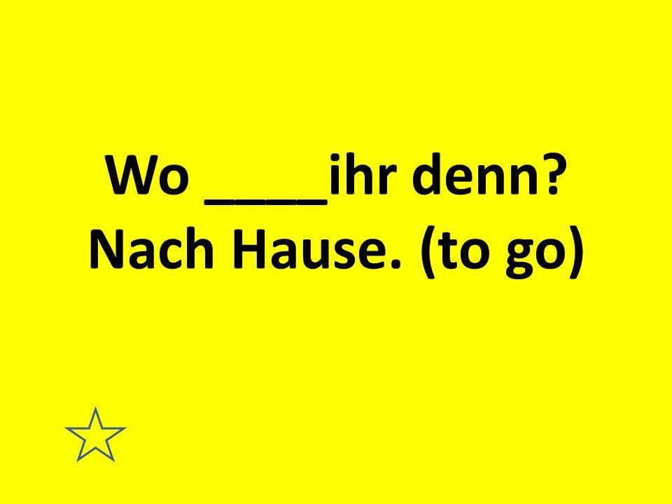 Wo ____ihr denn Nach Hause. (to go)
