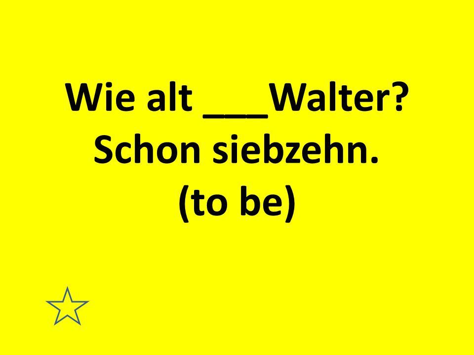 Wie alt ___Walter Schon siebzehn. (to be)