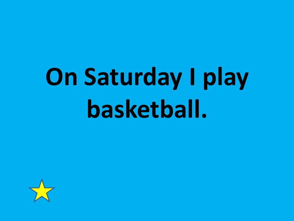 On Saturday I play basketball.