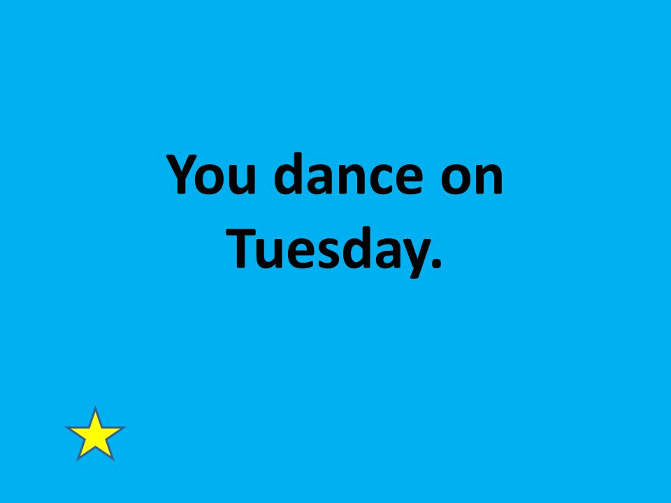 You dance on Tuesday.