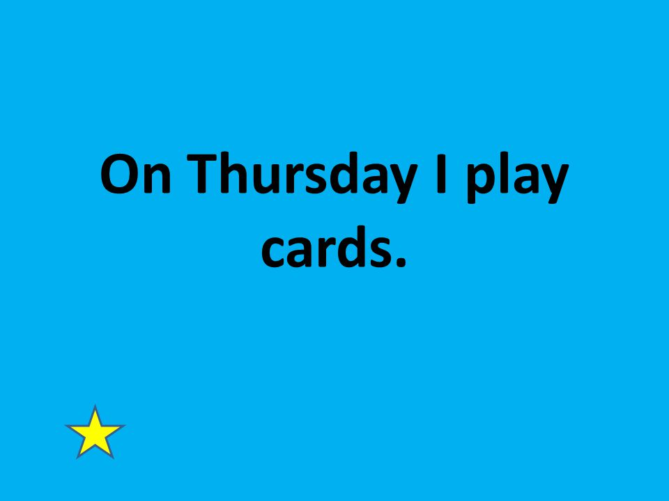 On Thursday I play cards.