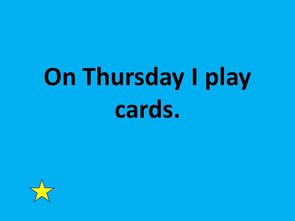 On Thursday I play cards.