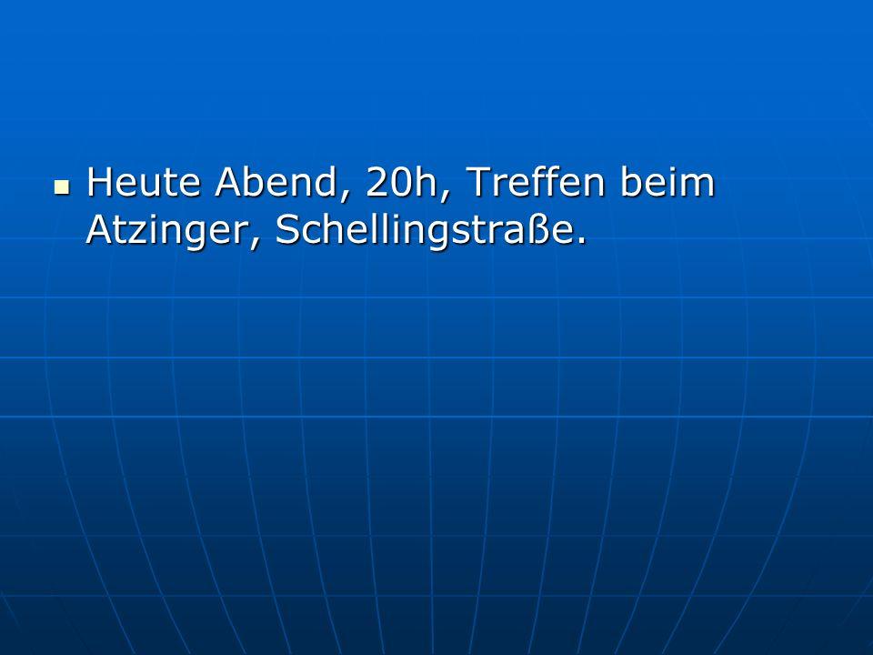 Heute Abend, 20h, Treffen beim Atzinger, Schellingstraße.