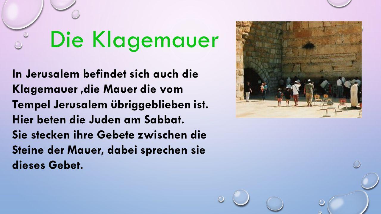 Die Klagemauer In Jerusalem befindet sich auch die Klagemauer ,die Mauer die vom Tempel Jerusalem übriggeblieben ist.