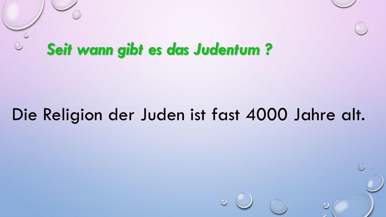 Die Religion der Juden ist fast 4000 Jahre alt.