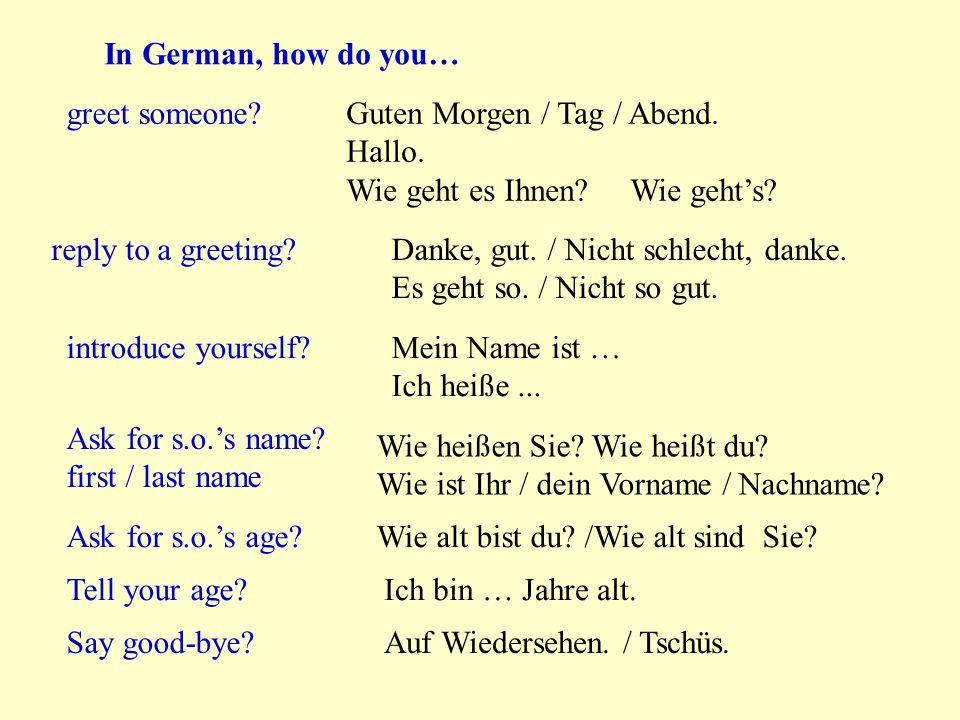 In German, how do you… greet someone Guten Morgen / Tag / Abend. Hallo. Wie geht es Ihnen Wie geht's