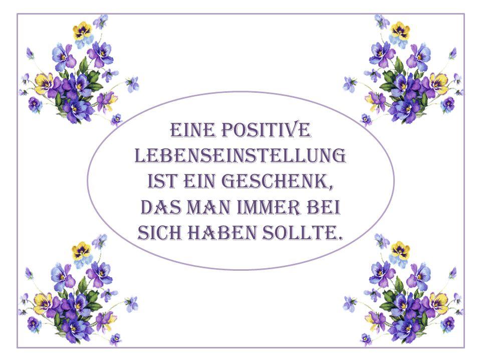 Eine positive Lebenseinstellung ist ein Geschenk, das man immer bei sich haben sollte.