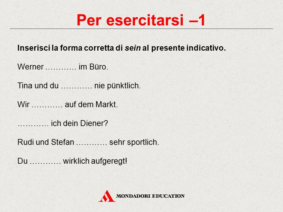 Per esercitarsi –1 Inserisci la forma corretta di sein al presente indicativo. Werner ………… im Büro.