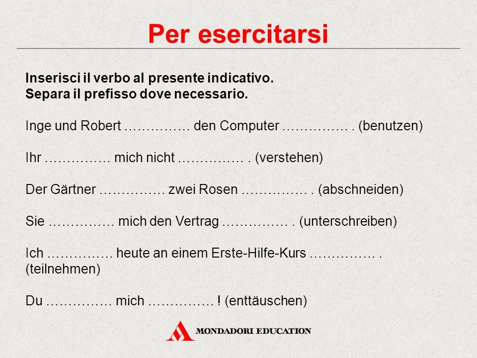 Per esercitarsi Inserisci il verbo al presente indicativo. Separa il prefisso dove necessario.