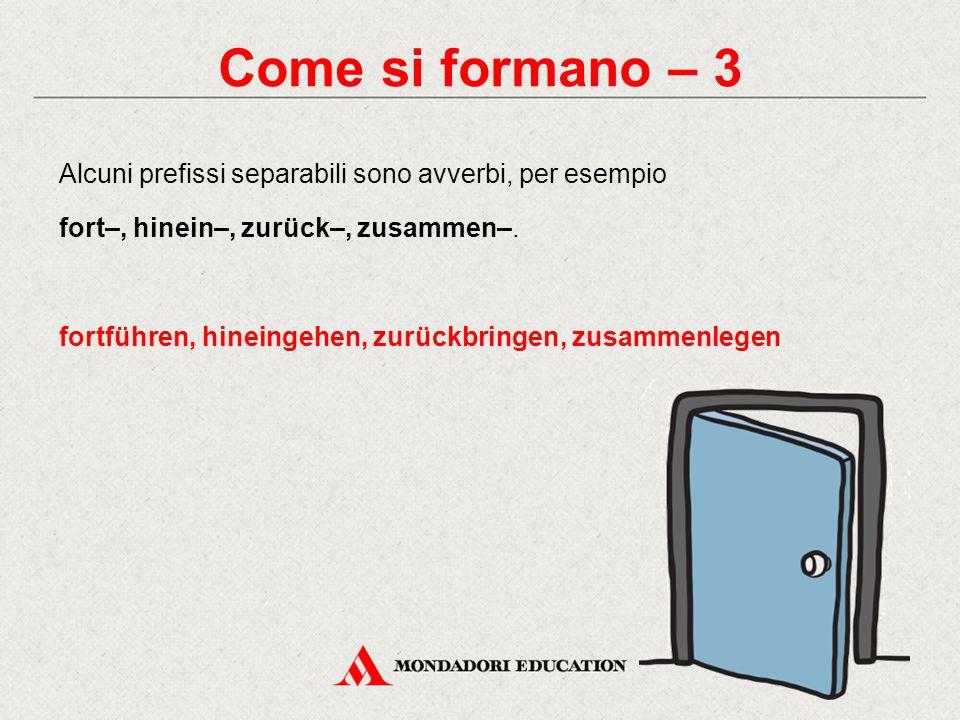 Come si formano – 3 Alcuni prefissi separabili sono avverbi, per esempio. fort–, hinein–, zurück–, zusammen–.