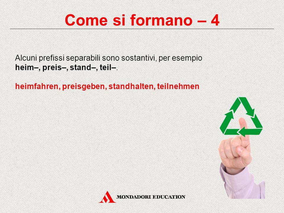 Come si formano – 4 Alcuni prefissi separabili sono sostantivi, per esempio. heim–, preis–, stand–, teil–.