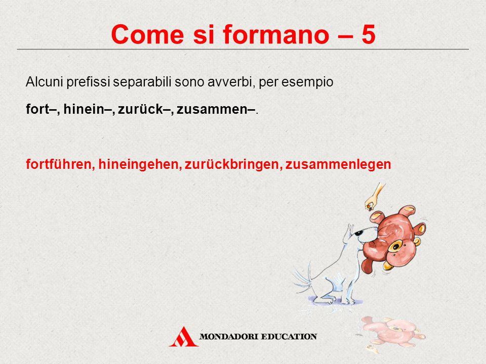 Come si formano – 5 Alcuni prefissi separabili sono avverbi, per esempio. fort–, hinein–, zurück–, zusammen–.