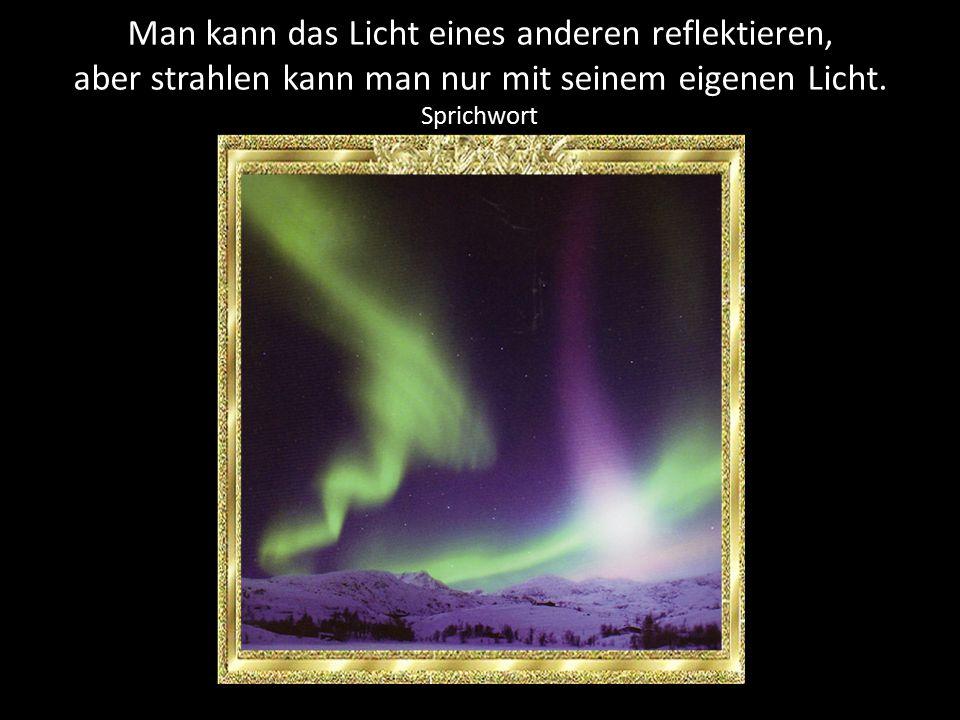 Man kann das Licht eines anderen reflektieren,