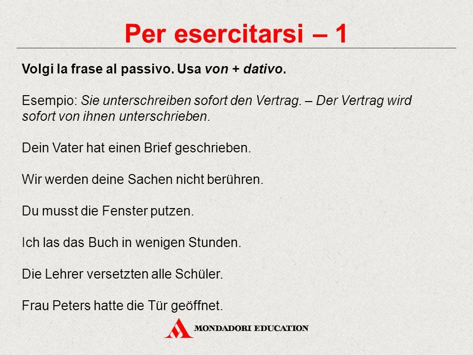 Per esercitarsi – 1 Volgi la frase al passivo. Usa von + dativo.