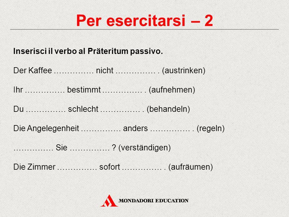 Per esercitarsi – 2 Inserisci il verbo al Präteritum passivo.
