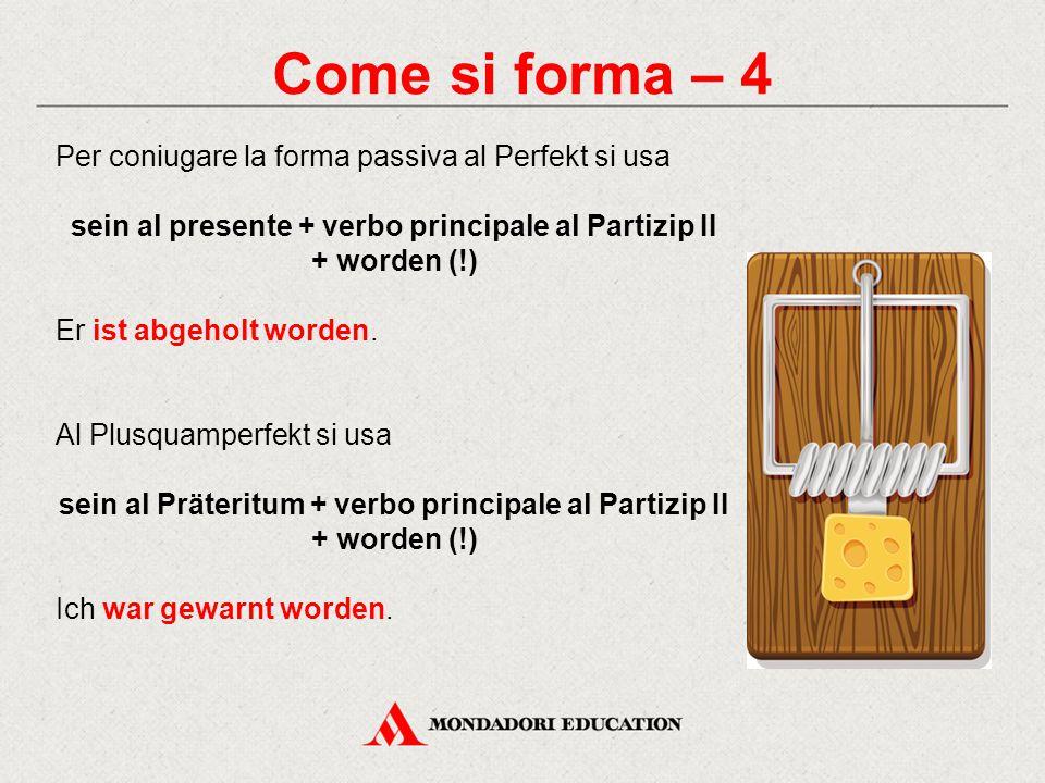 Come si forma – 4 Per coniugare la forma passiva al Perfekt si usa