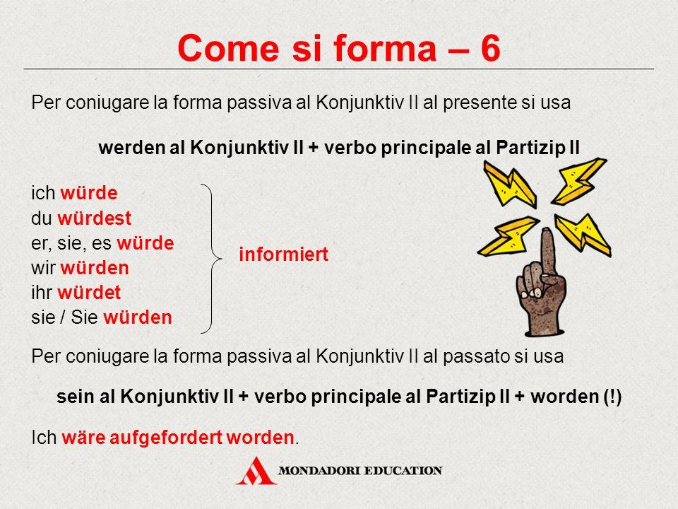 Come si forma – 6 Per coniugare la forma passiva al Konjunktiv II al presente si usa. werden al Konjunktiv II + verbo principale al Partizip II.