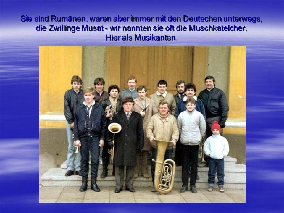 Sie sind Rumänen, waren aber immer mit den Deutschen unterwegs, die Zwillinge Musat - wir nannten sie oft die Muschkatelcher.