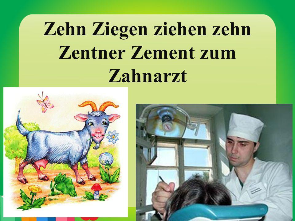Zehn Ziegen ziehen zehn Zentner Zement zum Zahnarzt
