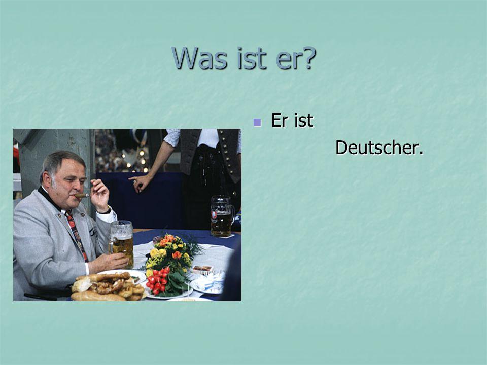 Was ist er Er ist Deutscher.