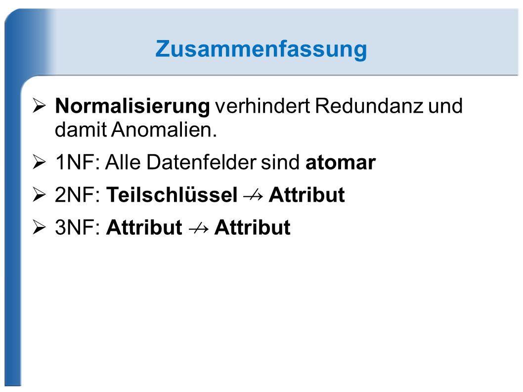 Zusammenfassung Normalisierung verhindert Redundanz und damit Anomalien. 1NF: Alle Datenfelder sind atomar.