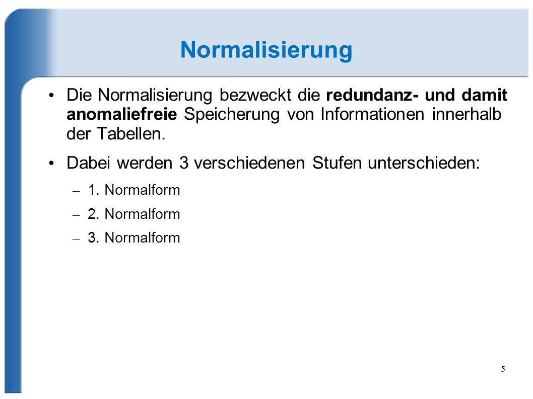 Normalisierung Die Normalisierung bezweckt die redundanz- und damit anomaliefreie Speicherung von Informationen innerhalb der Tabellen.