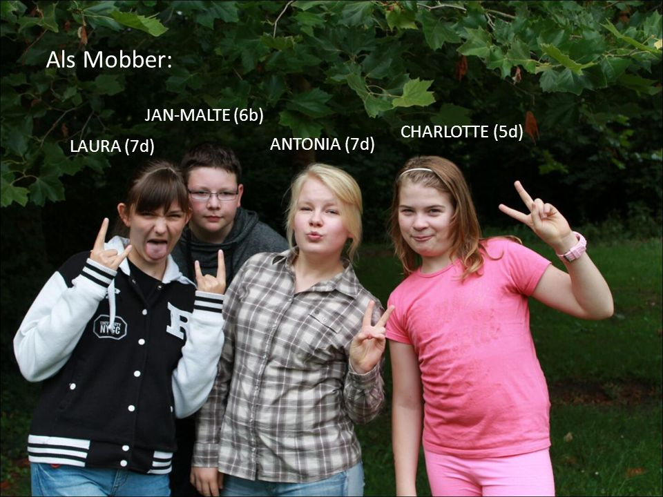 Als Mobber: JAN-MALTE (6b) CHARLOTTE (5d) LAURA (7d) ANTONIA (7d)