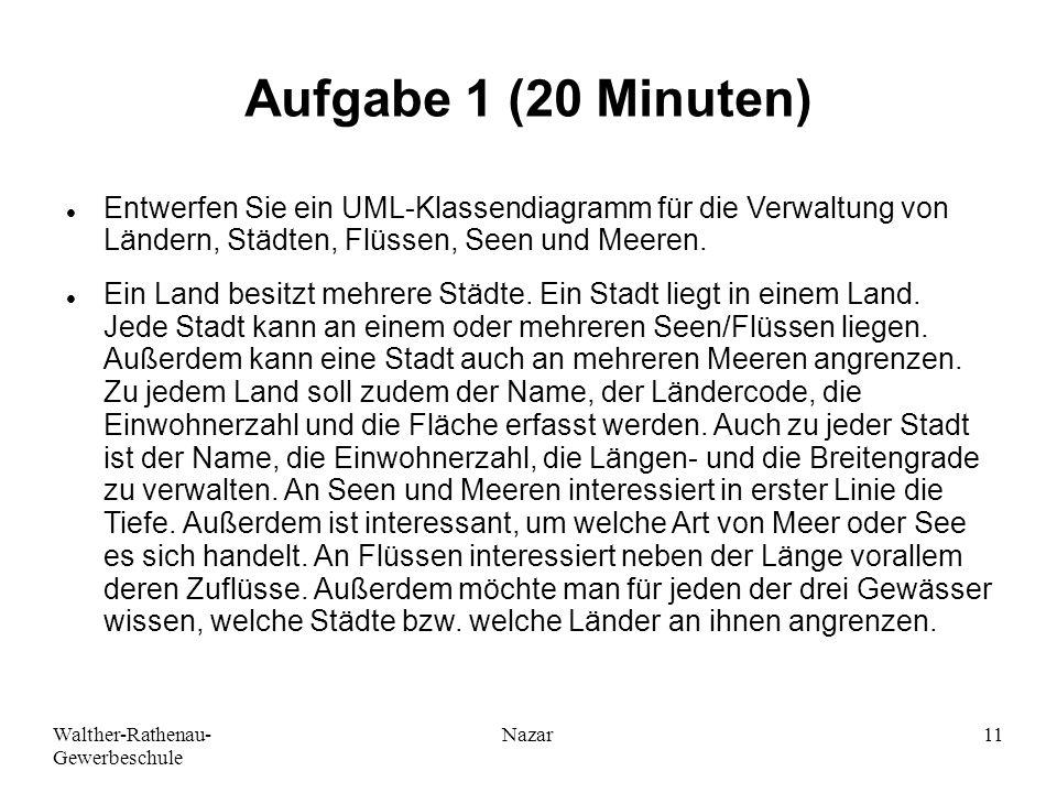 Ahmad-Nessar Nazar Aufgabe 1 (20 Minuten) Entwerfen Sie ein UML-Klassendiagramm für die Verwaltung von Ländern, Städten, Flüssen, Seen und Meeren.
