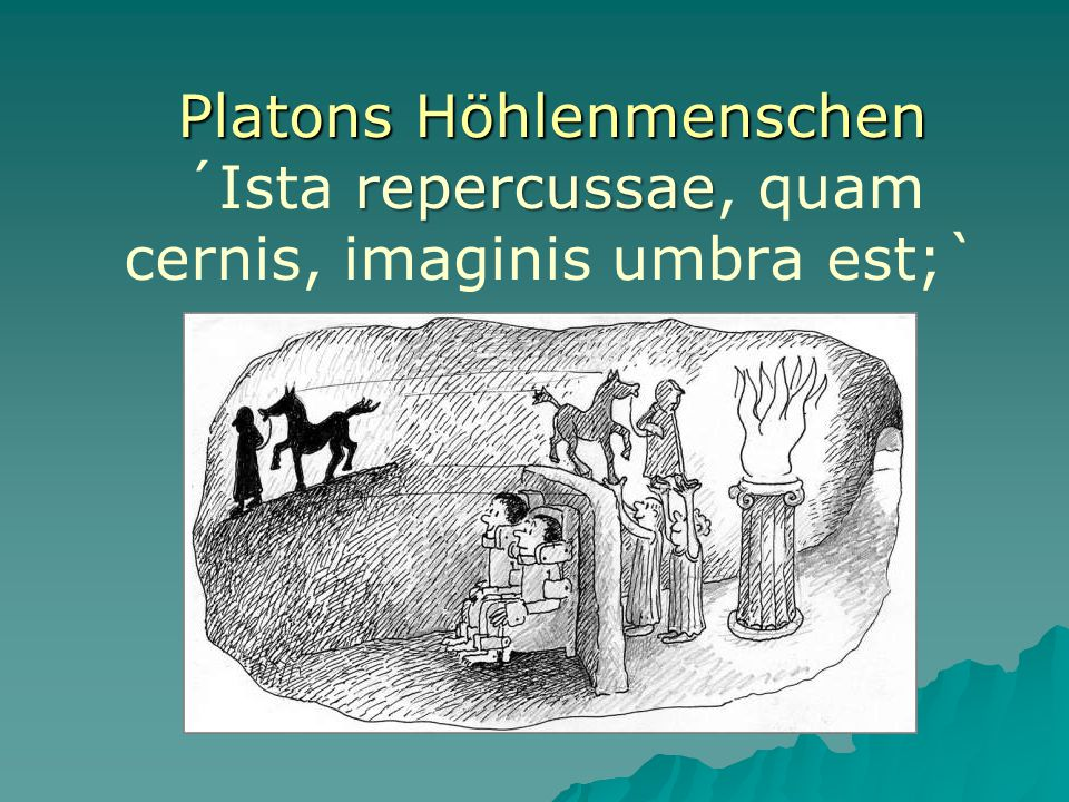 Platons Höhlenmenschen ´Ista repercussae, quam cernis, imaginis umbra est;`