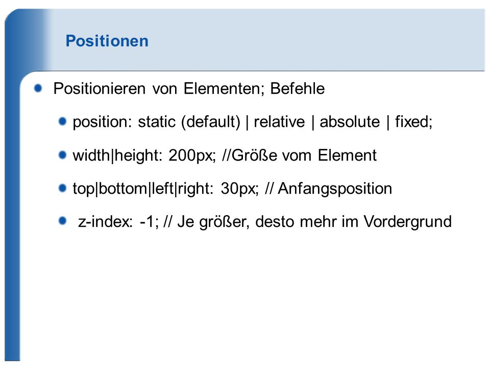 Positionen Positionieren von Elementen; Befehle. position: static (default) | relative | absolute | fixed;