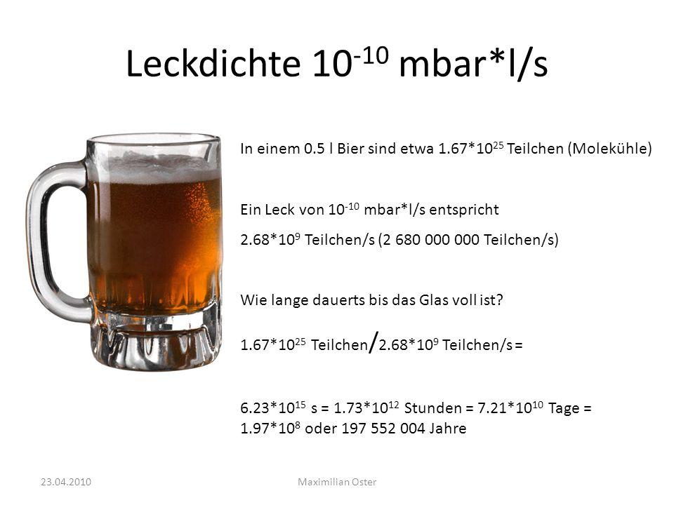 Leckdichte 10-10 mbar*l/s In einem 0.5 l Bier sind etwa 1.67*1025 Teilchen (Molekühle) Ein Leck von 10-10 mbar*l/s entspricht.