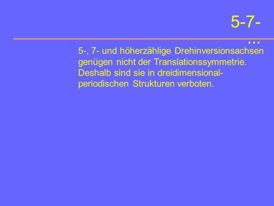 5-7-... 5-, 7- und höherzählige Drehinversionsachsen genügen nicht der Translationssymmetrie.