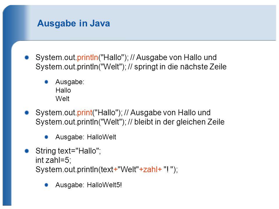Ausgabe in Java System.out.println( Hallo ); // Ausgabe von Hallo und System.out.println( Welt ); // springt in die nächste Zeile.