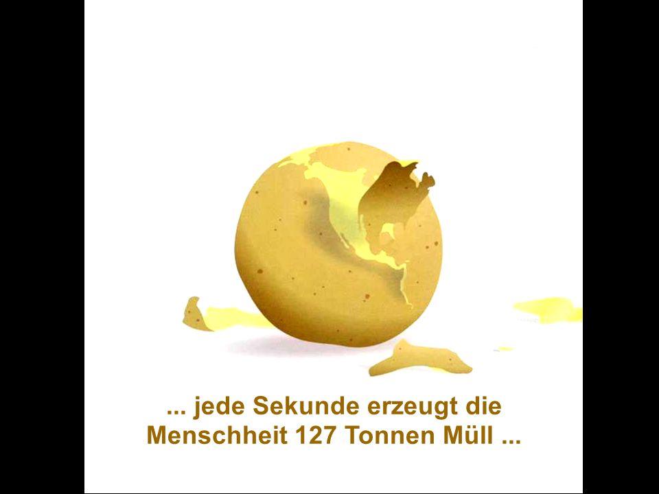 ... jede Sekunde erzeugt die Menschheit 127 Tonnen Müll ...