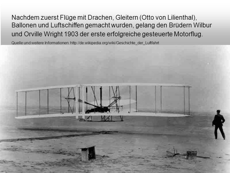 Nachdem zuerst Flüge mit Drachen, Gleitern (Otto von Lilienthal), Ballonen und Luftschiffen gemacht wurden, gelang den Brüdern Wilbur und Orville Wright 1903 der erste erfolgreiche gesteuerte Motorflug.