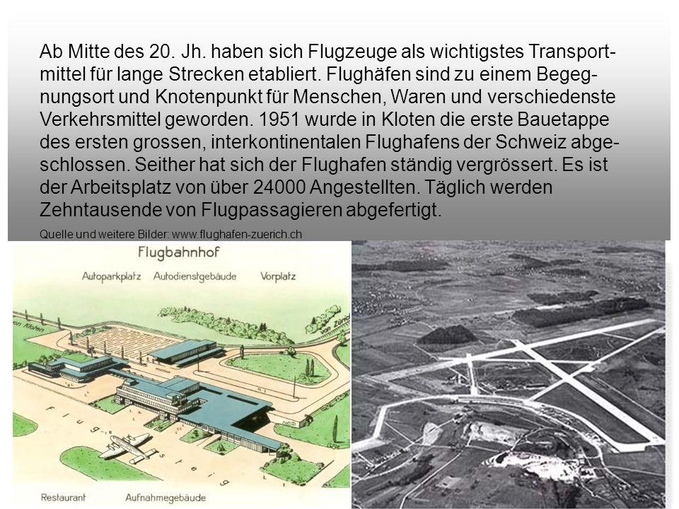 Ab Mitte des 20. Jh. haben sich Flugzeuge als wichtigstes Transport-mittel für lange Strecken etabliert. Flughäfen sind zu einem Begeg-nungsort und Knotenpunkt für Menschen, Waren und verschiedenste Verkehrsmittel geworden. 1951 wurde in Kloten die erste Bauetappe des ersten grossen, interkontinentalen Flughafens der Schweiz abge-schlossen. Seither hat sich der Flughafen ständig vergrössert. Es ist der Arbeitsplatz von über 24000 Angestellten. Täglich werden Zehntausende von Flugpassagieren abgefertigt.