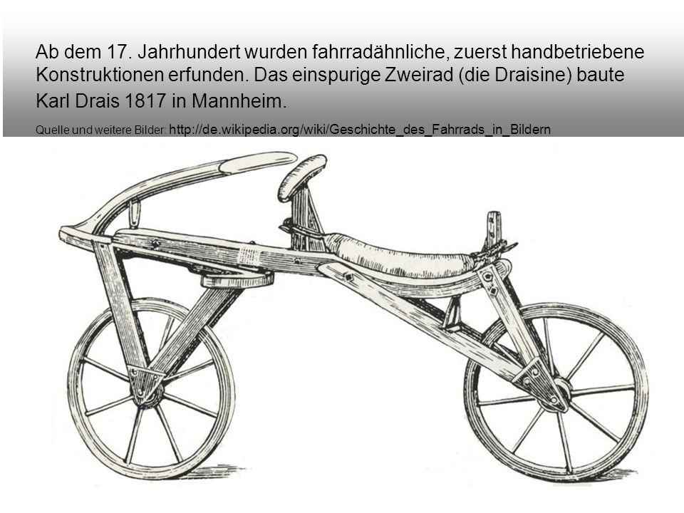 Ab dem 17. Jahrhundert wurden fahrradähnliche, zuerst handbetriebene Konstruktionen erfunden. Das einspurige Zweirad (die Draisine) baute Karl Drais 1817 in Mannheim.