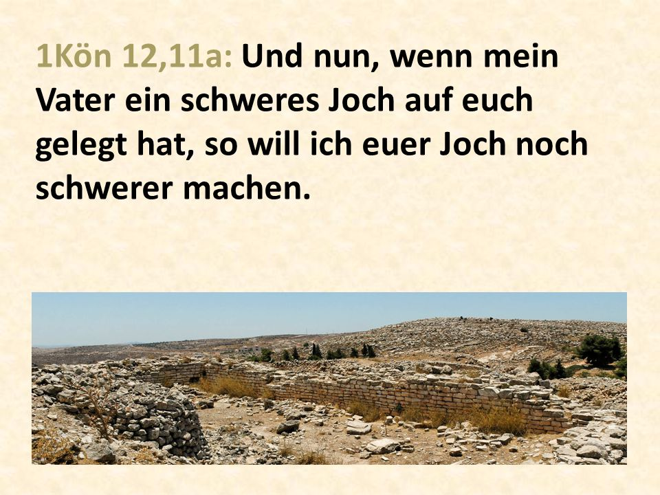 1Kön 12,11a: Und nun, wenn mein Vater ein schweres Joch auf euch gelegt hat, so will ich euer Joch noch schwerer machen.