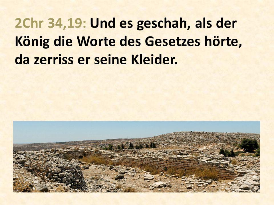 2Chr 34,19: Und es geschah, als der König die Worte des Gesetzes hörte, da zerriss er seine Kleider.