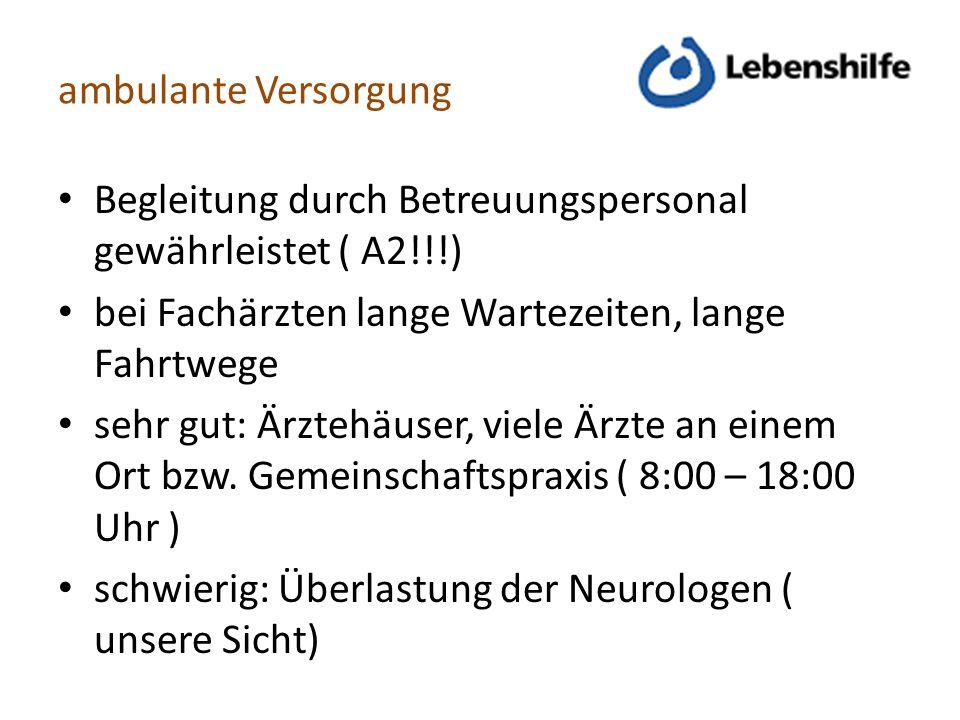 ambulante Versorgung Begleitung durch Betreuungspersonal gewährleistet ( A2!!!) bei Fachärzten lange Wartezeiten, lange Fahrtwege.