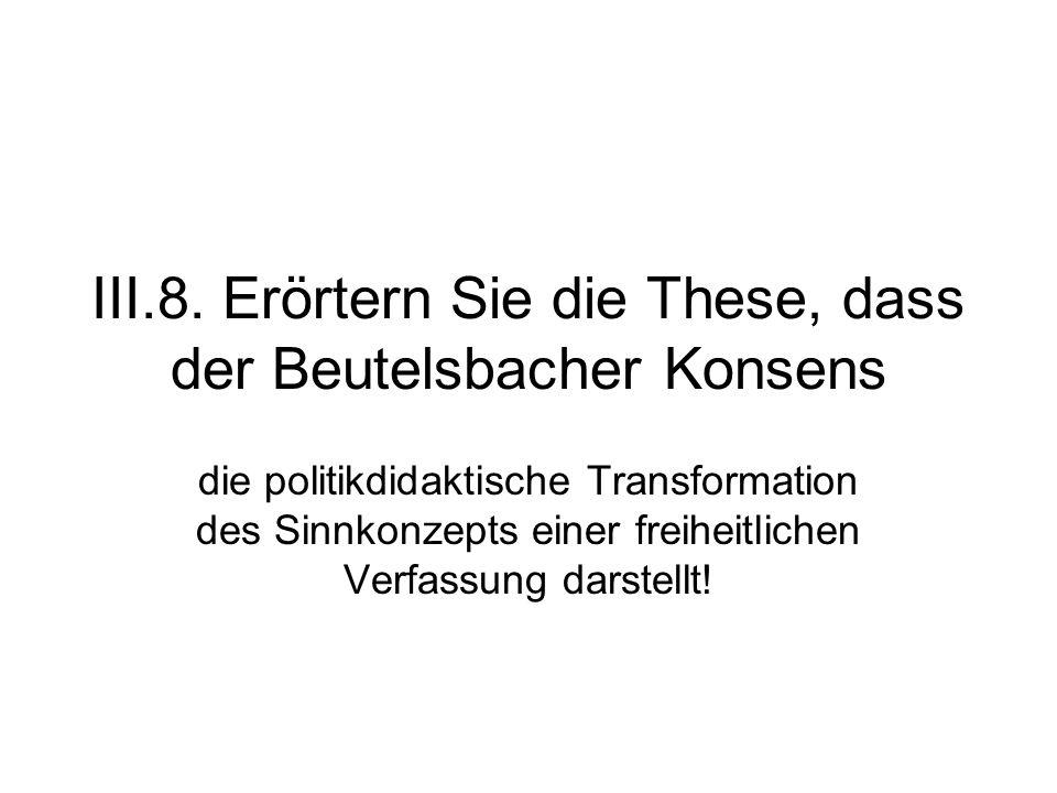 III.8. Erörtern Sie die These, dass der Beutelsbacher Konsens