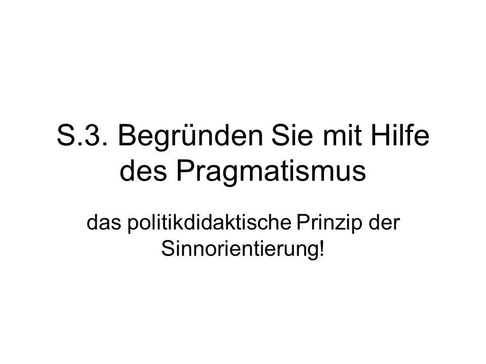 S.3. Begründen Sie mit Hilfe des Pragmatismus