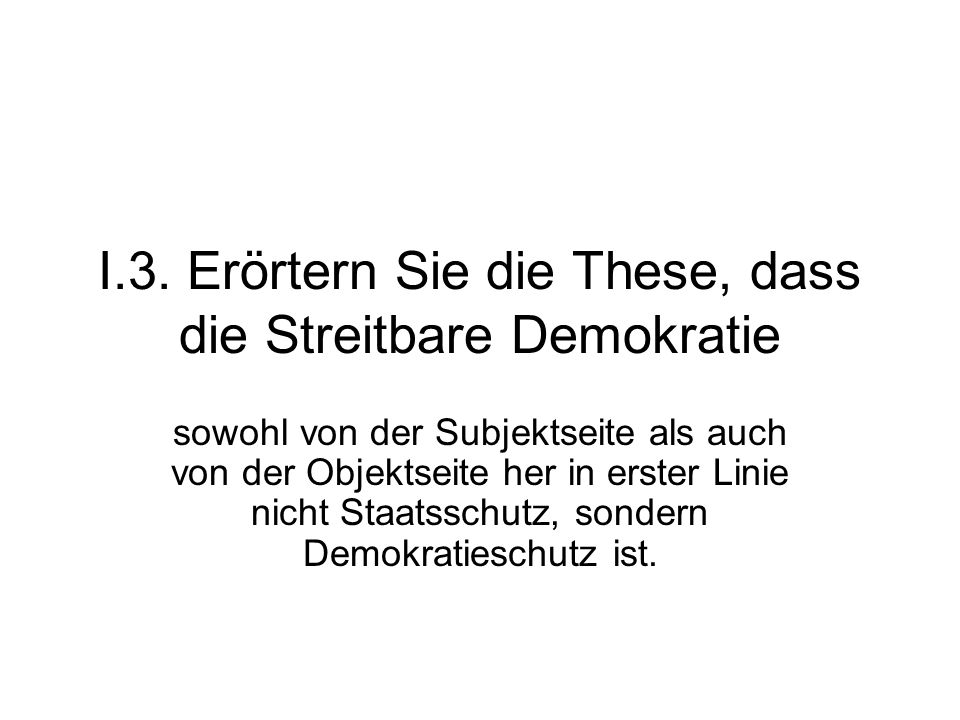 I.3. Erörtern Sie die These, dass die Streitbare Demokratie