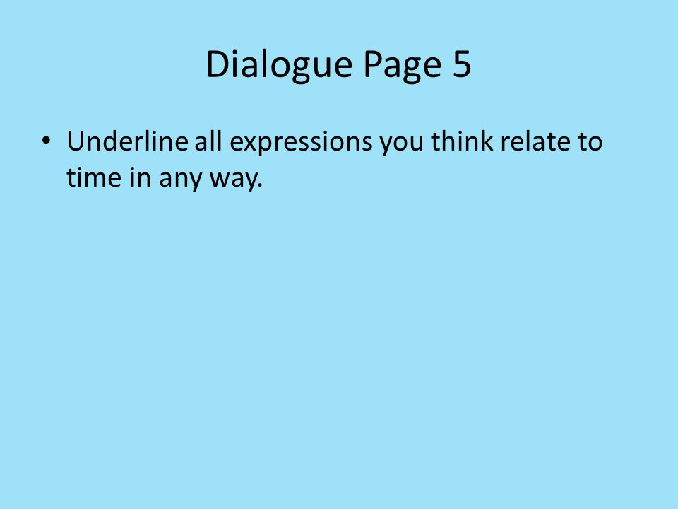 Dialogue Page 5 Underline all expressions you think relate to time in any way.