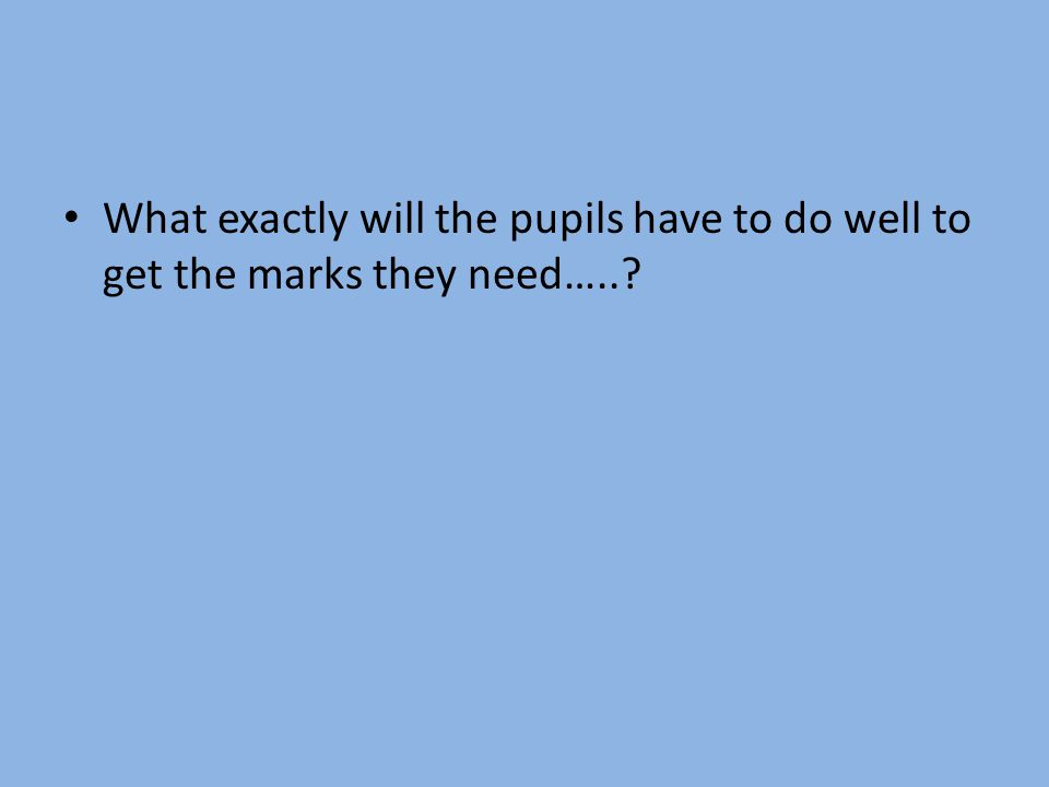 What exactly will the pupils have to do well to get the marks they need…..