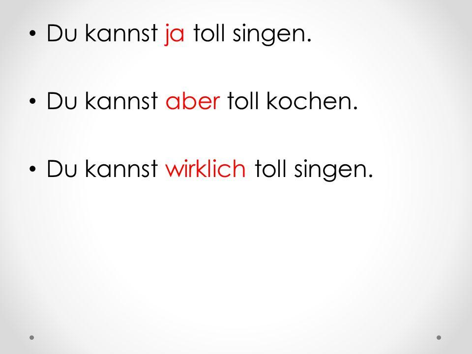 Du kannst ja toll singen.